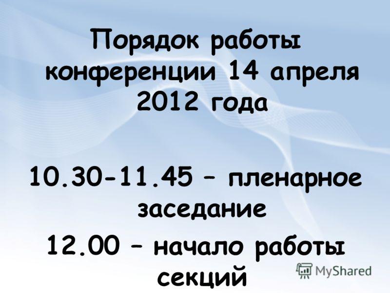 Порядок работы конференции 14 апреля 2012 года 10.30-11.45 – пленарное заседание 12.00 – начало работы секций