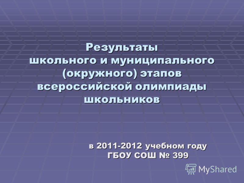 Результаты школьного и муниципального (окружного) этапов всероссийской олимпиады школьников в 2011-2012 учебном году ГБОУ СОШ 399