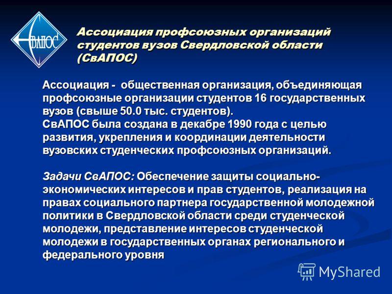 Ассоциация профсоюзных организаций студентов вузов Свердловской области (СвАПОС) Ассоциация - общественная организация, объединяющая профсоюзные организации студентов 16 государственных вузов (свыше 50.0 тыс. студентов). СвАПОС была создана в декабре