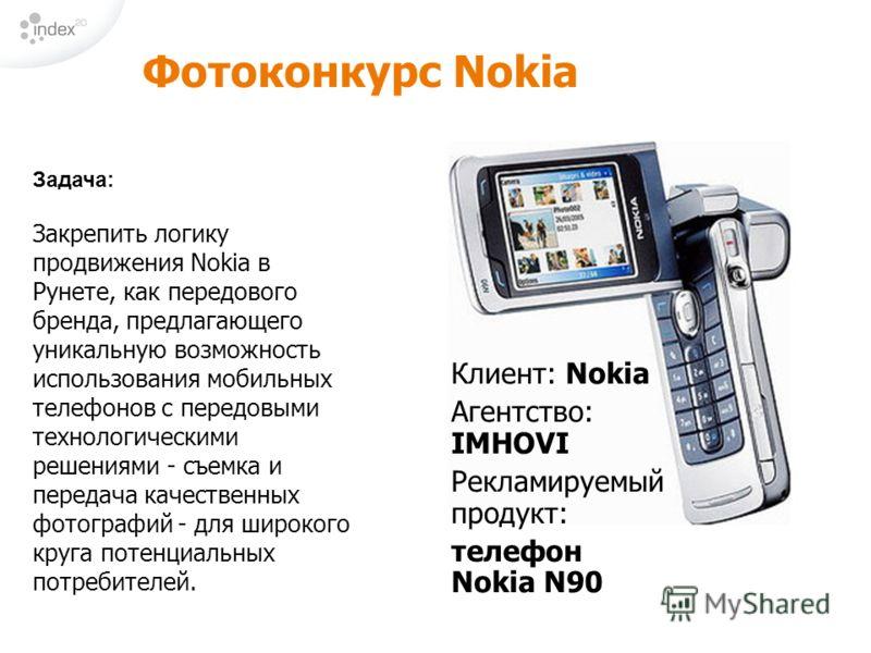 Фотоконкурс Nokia Клиент: Nokia Агентство: IMHOVI Рекламируемый продукт: телефон Nokia N90 Задача: Закрепить логику продвижения Nokia в Рунете, как передового бренда, предлагающего уникальную возможность использования мобильных телефонов с передовыми