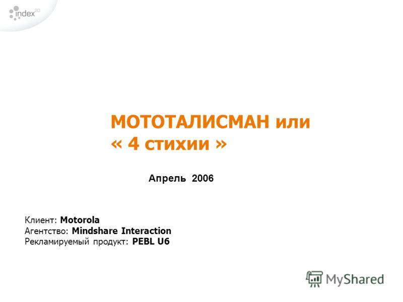 МОТОТАЛИСМАН или « 4 стихии » Апрель 2006 Клиент: Motorola Агентство: Mindshare Interaction Рекламируемый продукт: PEBL U6