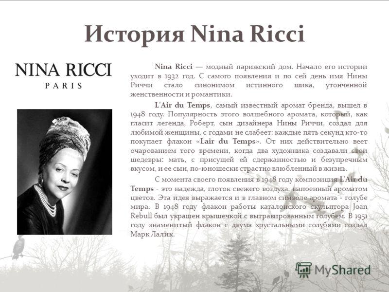 Nina Ricci модный парижский дом. Начало его истории уходит в 1932 год. С самого появления и по сей день имя Нины Риччи стало синонимом истинного шика, утонченной женственности и романтики. L'Air du Temps, самый известный аромат бренда, вышел в 1948 г