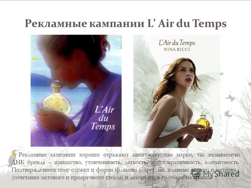 Рекламные кампании L Air du Temps Рекламные кампании хорошо отражают квинтэссенцию марки, так называемую ДНК бренда – изящество, утонченность, легкость, аристократичность, элегантность. Подтверждением тому служит и форма флакона (округлые, плавные ли