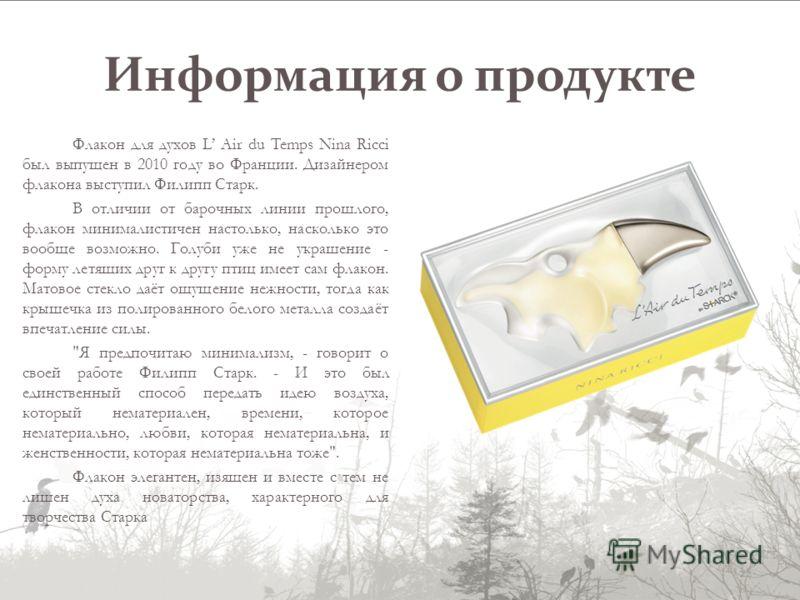 Информация о продукте Флакон для духов L Air du Temps Nina Ricci был выпущен в 2010 году во Франции. Дизайнером флакона выступил Филипп Старк. В отличии от барочных линии прошлого, флакон минималистичен настолько, насколько это вообще возможно. Голуб