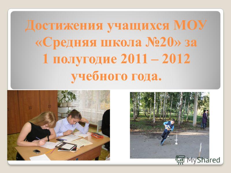 Достижения учащихся МОУ «Средняя школа 20» за 1 полугодие 2011 – 2012 учебного года.