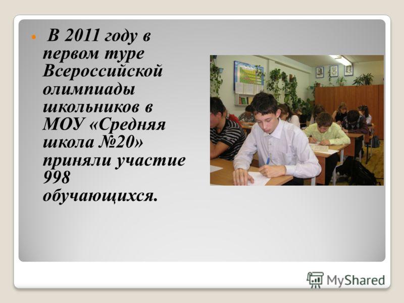 В 2011 году в первом туре Всероссийской олимпиады школьников в МОУ «Средняя школа 20» приняли участие 998 обучающихся.