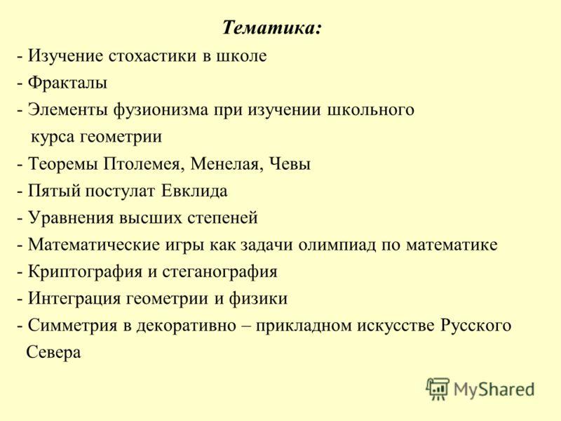 Тематика: - Изучение стохастики в школе - Фракталы - Элементы фузионизма при изучении школьного курса геометрии - Теоремы Птолемея, Менелая, Чевы - Пятый постулат Евклида - Уравнения высших степеней - Математические игры как задачи олимпиад по матема