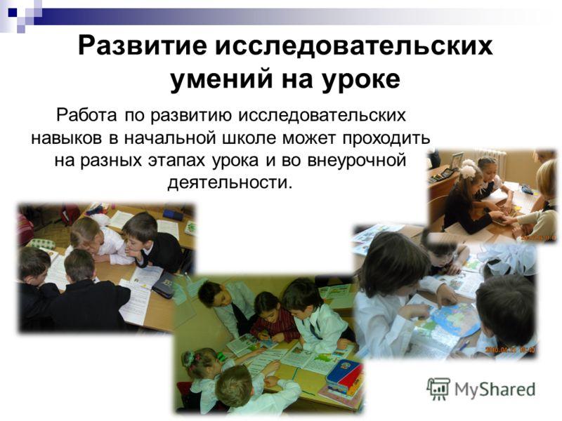 Развитие исследовательских умений на уроке Работа по развитию исследовательских навыков в начальной школе может проходить на разных этапах урока и во внеурочной деятельности.