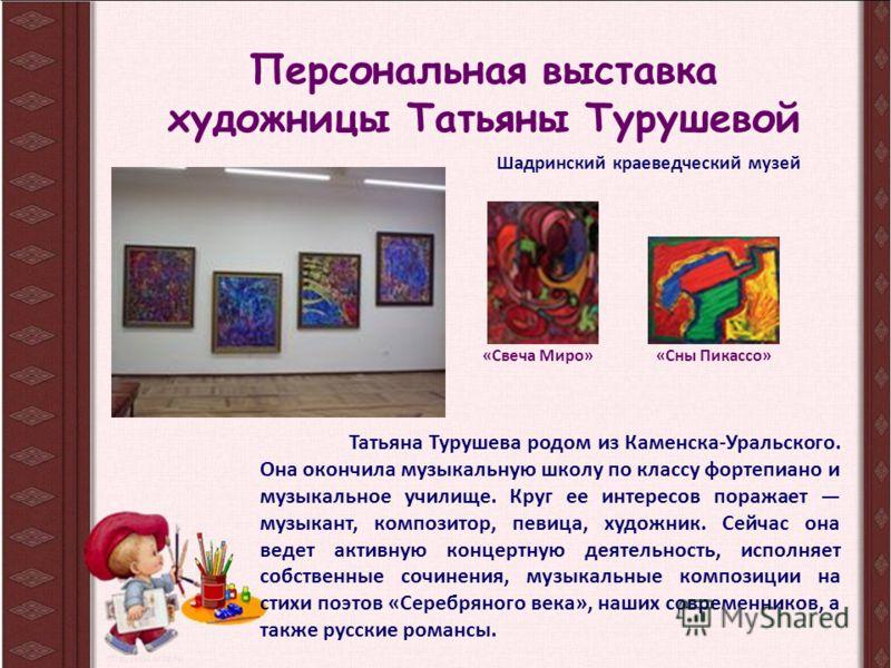Татьяна Турушева родом из Каменска-Уральского. Она окончила музыкальную школу по классу фортепиано и музыкальное училище. Круг ее интересов поражает музыкант, композитор, певица, художник. Сейчас она ведет активную концертную деятельность, исполняет