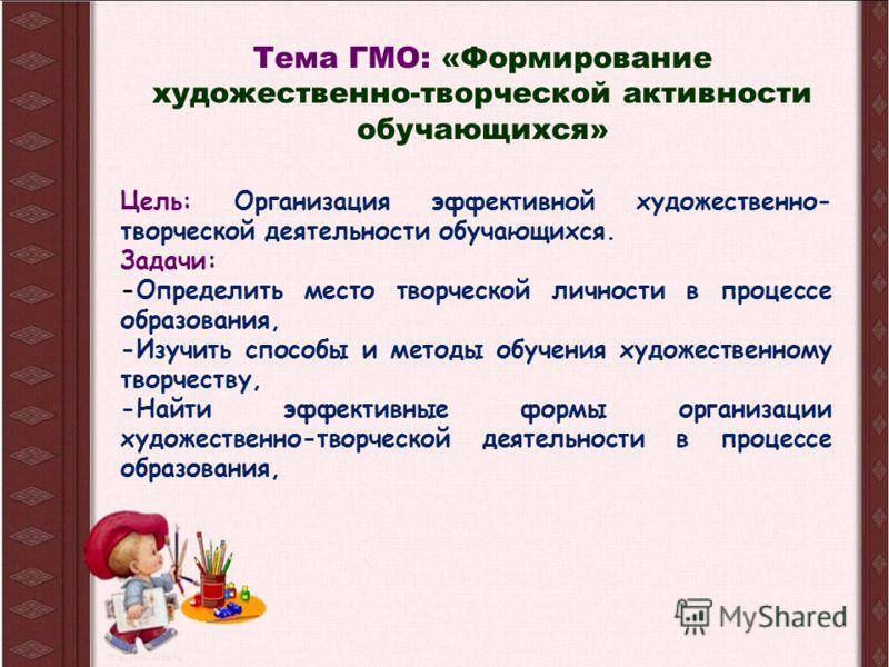 Тема ГМО: «Формирование художественно-творческой активности обучающихся» Цель: Организация эффективной художественно- творческой деятельности обучающихся. Задачи: -Определить место творческой личности в процессе образования, -Изучить способы и методы