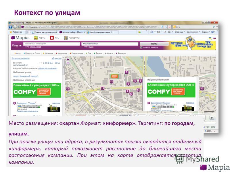 Контекст по улицам Место размещения: «карта».Формат: «информер». Таргетинг: по городам, улицам. При поиске улицы или адреса, в результатах поиска выводится отдельный «информер», который показывает расстояние до ближайшего места расположения компании.