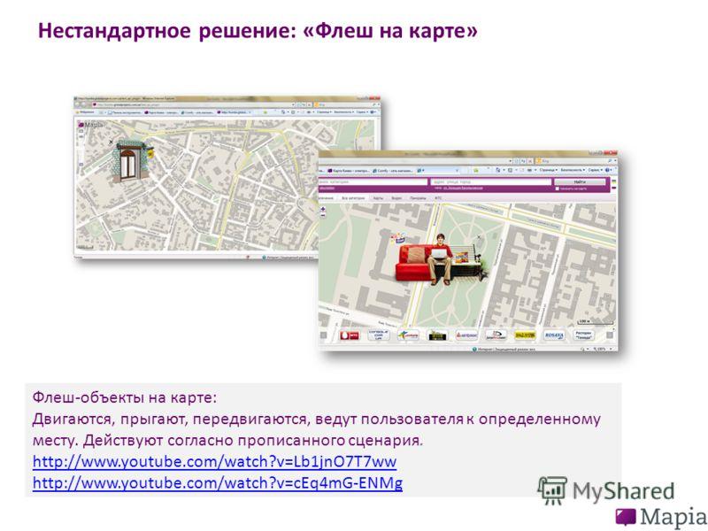 Нестандартное решение: «Флеш на карте» Флеш-объекты на карте: Двигаются, прыгают, передвигаются, ведут пользователя к определенному месту. Действуют согласно прописанного сценария. http://www.youtube.com/watch?v=Lb1jnO7T7ww http://www.youtube.com/wat