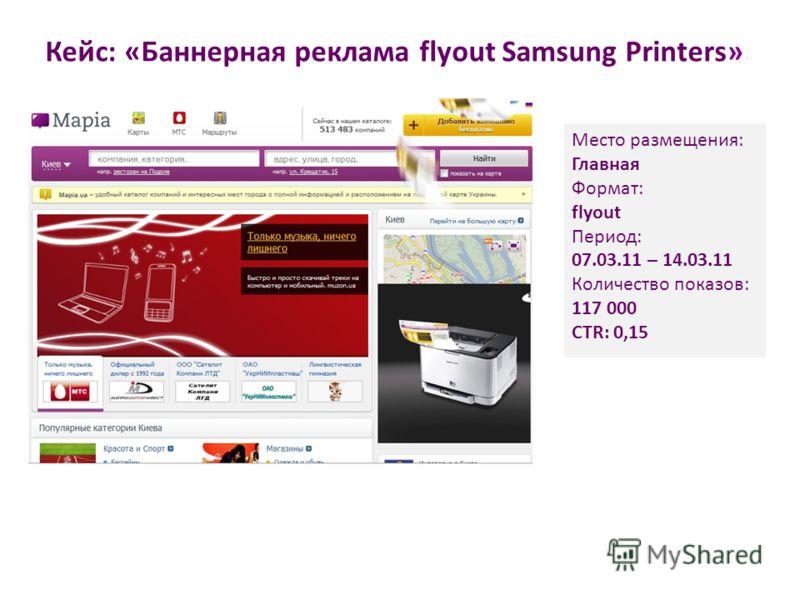 Кейс: «Баннерная реклама flyout Samsung Printers» Место размещения: Главная Формат: flyout Период: 07.03.11 – 14.03.11 Количество показов: 117 000 CTR: 0,15