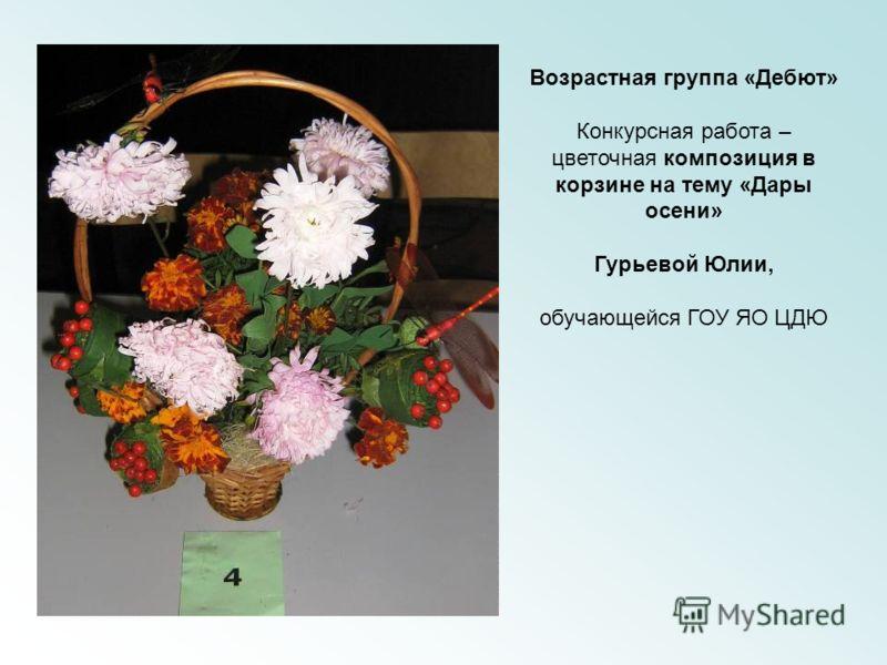 Возрастная группа «Дебют» Конкурсная работа – цветочная композиция в корзине на тему «Дары осени» Гурьевой Юлии, обучающейся ГОУ ЯО ЦДЮ