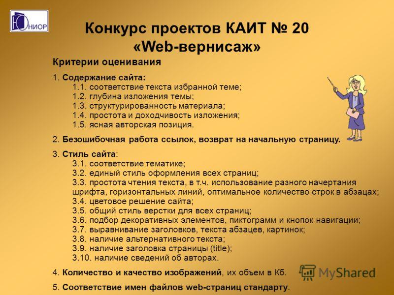 Конкурс проектов КАИТ 20 «Web-вернисаж» Критерии оценивания 1. Содержание сайта: 1.1. соответствие текста избранной теме; 1.2. глубина изложения темы; 1.3. структурированность материала; 1.4. простота и доходчивость изложения; 1.5. ясная авторская по