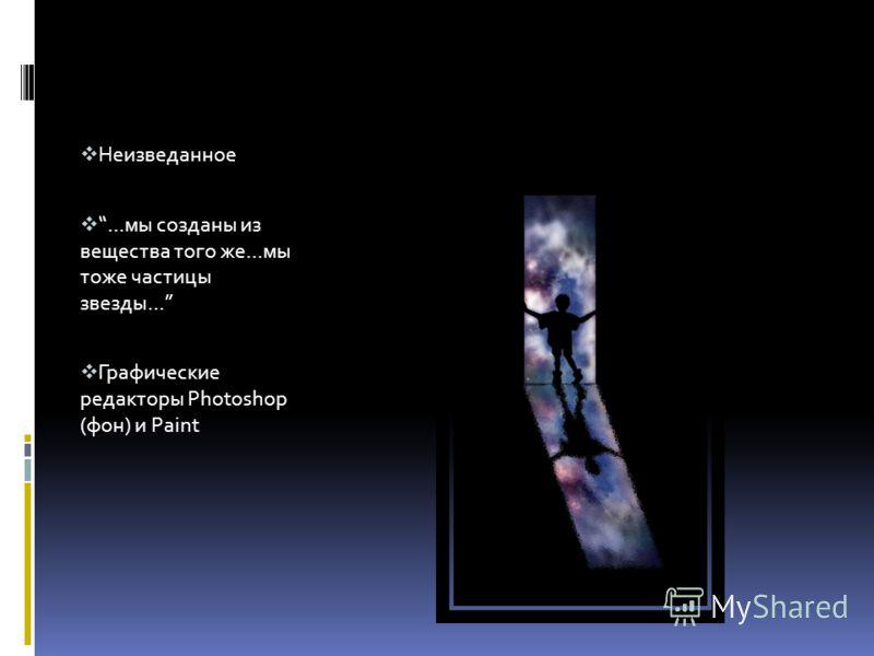 Неизведанное …мы созданы из вещества того же…мы тоже частицы звезды… Графические редакторы Photoshop (фон) и Paint