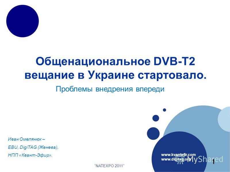Общенациональное DVB-T2 вещание в Украине стартовало. www.kvantefir.com www.digitag.org Иван Омелянюк – EBU, DigiTAG (Женева), НПП «Квант-Эфир». NATEXPO 2011 1 Проблемы внедрения впереди
