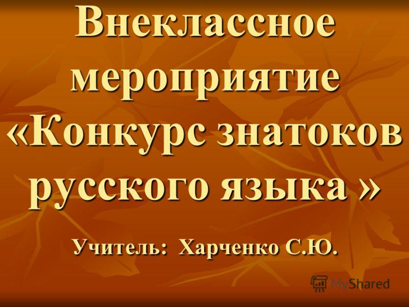 Внеклассное мероприятие «Конкурс знатоков русского языка » Учитель: Харченко С.Ю.