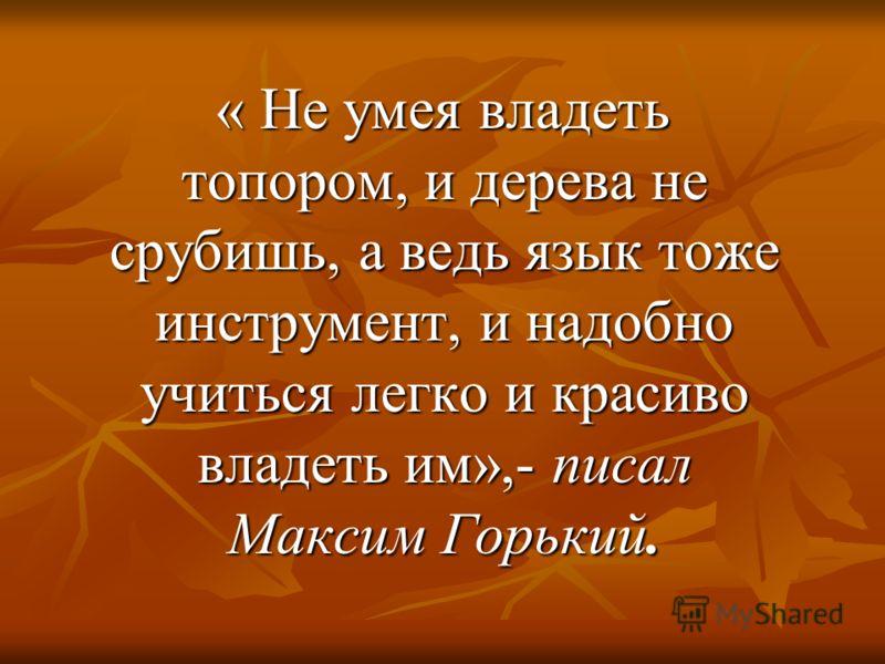 « Не умея владеть топором, и дерева не срубишь, а ведь язык тоже инструмент, и надобно учиться легко и красиво владеть им»,- писал Максим Горький. « Не умея владеть топором, и дерева не срубишь, а ведь язык тоже инструмент, и надобно учиться легко и
