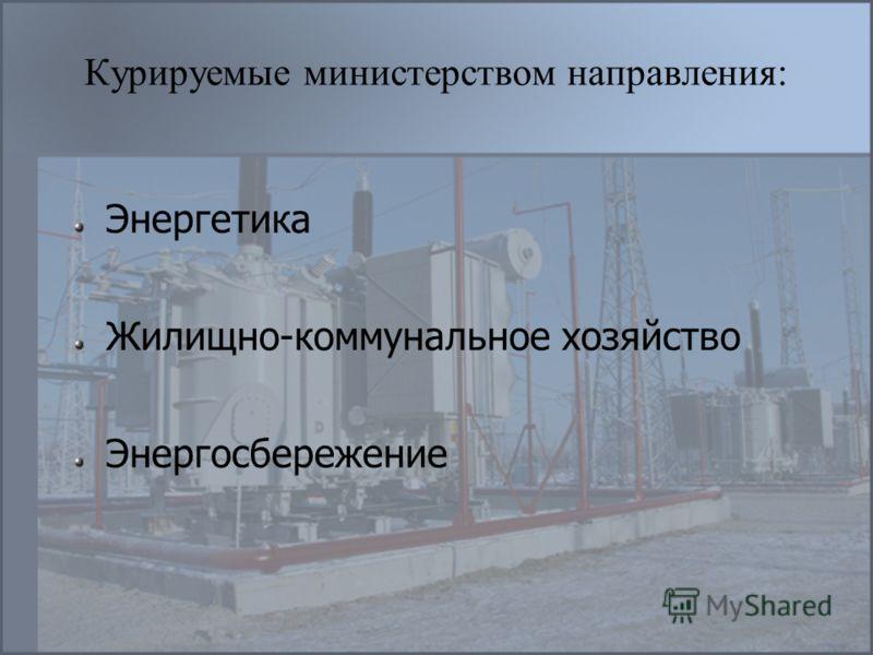 Курируемые министерством направления: Энергетика Жилищно-коммунальное хозяйство Энергосбережение