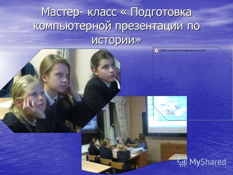 Мастер- класс « Подготовка компьютерной презентации по истории»
