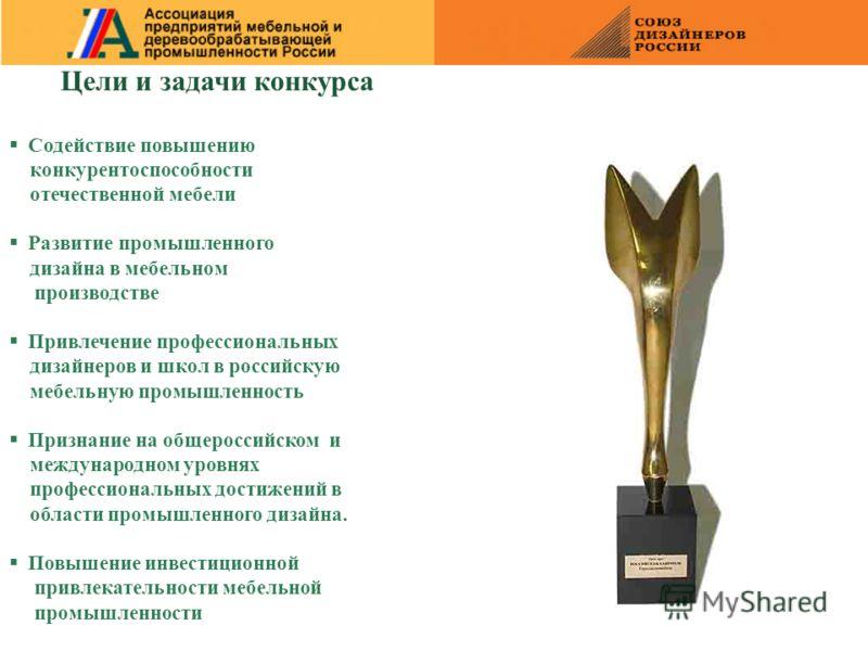 Цели и задачи конкурса Содействие повышению конкурентоспособности отечественной мебели Развитие промышленного дизайна в мебельном производстве Привлечение профессиональных дизайнеров и школ в российскую мебельную промышленность Признание на общеросси