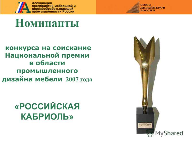 Номинанты конкурса на соискание Национальной премии в области промышленного дизайна мебели 2007 года «РОССИЙСКАЯ КАБРИОЛЬ»
