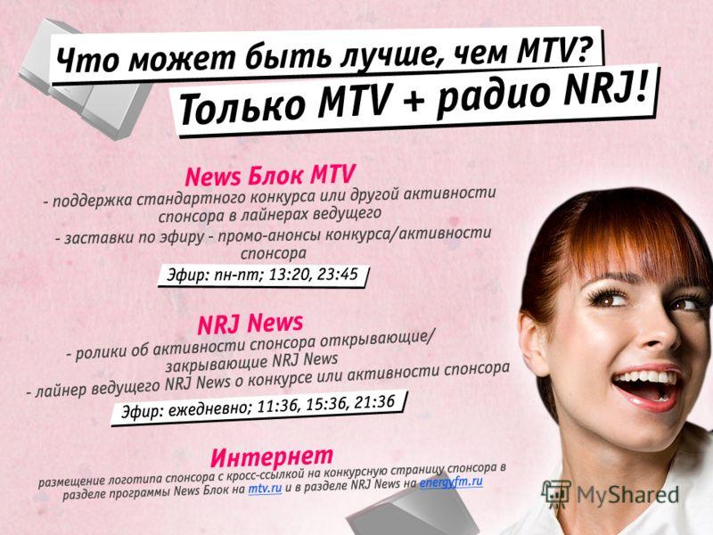 Что может быть лучше, чем MTV? Только MTV + радио NRJ! News Блок MTV – поддержка стандартного конкурса или другой активности спонсора в лайнерах ведущего – заставки по эфиру - промо-анонсы конкурса/активности спонсора NRJ News – ролики об активности
