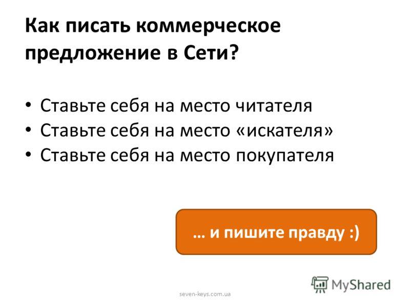 Как писать коммерческое предложение в Сети? Ставьте себя на место читателя Ставьте себя на место «искателя» Ставьте себя на место покупателя seven-keys.com.ua … и пишите правду :)