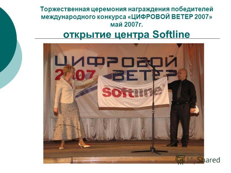 Торжественная церемония награждения победителей международного конкурса «ЦИФРОВОЙ ВЕТЕР 2007» май 2007г. открытие центра Softline