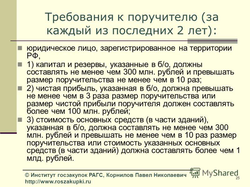 25 © Институт госзакупок РАГС, Корнилов Павел Николаевич http://www.roszakupki.ru Требования к поручителю (за каждый из последних 2 лет): юридическое лицо, зарегистрированное на территории РФ, 1) капитал и резервы, указанные в б/о, должны составлять