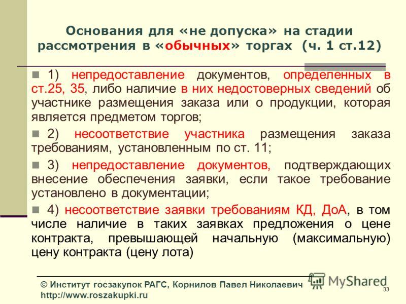 33 © Институт госзакупок РАГС, Корнилов Павел Николаевич http://www.roszakupki.ru Основания для «не допуска» на стадии рассмотрения в «обычных» торгах (ч. 1 ст.12) 1) непредоставление документов, определенных в ст.25, 35, либо наличие в них недостове