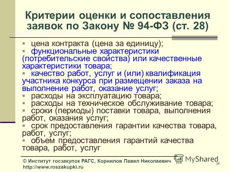 39 © Институт госзакупок РАГС, Корнилов Павел Николаевич http://www.roszakupki.ru Критерии оценки и сопоставления заявок по Закону 94-ФЗ (ст. 28) цена контракта (цена за единицу); функциональные характеристики (потребительские свойства) или качествен