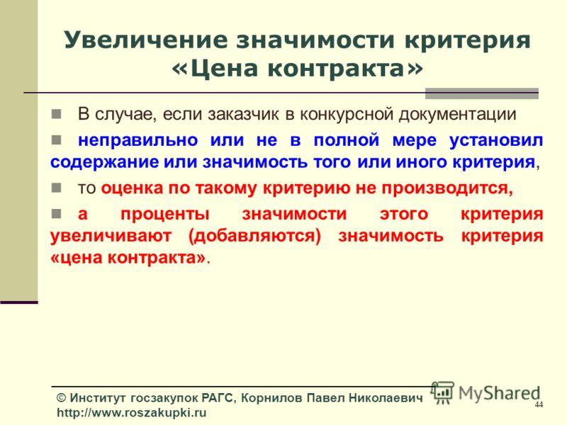 44 © Институт госзакупок РАГС, Корнилов Павел Николаевич http://www.roszakupki.ru Увеличение значимости критерия «Цена контракта» В случае, если заказчик в конкурсной документации неправильно или не в полной мере установил содержание или значимость т