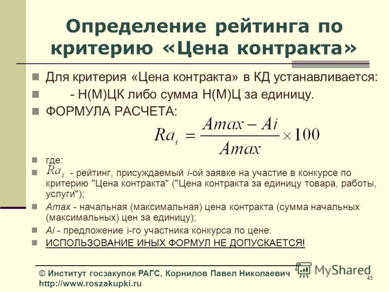 45 © Институт госзакупок РАГС, Корнилов Павел Николаевич http://www.roszakupki.ru Определение рейтинга по критерию «Цена контракта» Для критерия «Цена контракта» в КД устанавливается: - Н(М)ЦК либо сумма Н(М)Ц за единицу. ФОРМУЛА РАСЧЕТА: где: - рейт