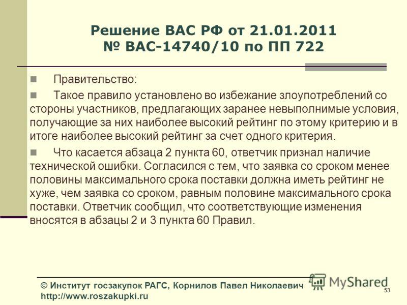 53 © Институт госзакупок РАГС, Корнилов Павел Николаевич http://www.roszakupki.ru Решение ВАС РФ от 21.01.2011 ВАС-14740/10 по ПП 722 Правительство: Такое правило установлено во избежание злоупотреблений со стороны участников, предлагающих заранее не