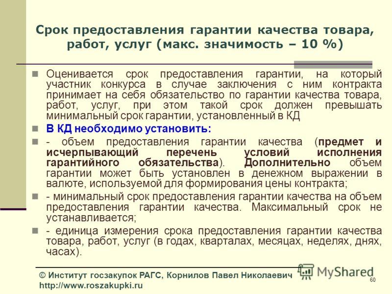 60 © Институт госзакупок РАГС, Корнилов Павел Николаевич http://www.roszakupki.ru Срок предоставления гарантии качества товара, работ, услуг (макс. значимость – 10 %) Оценивается срок предоставления гарантии, на который участник конкурса в случае зак