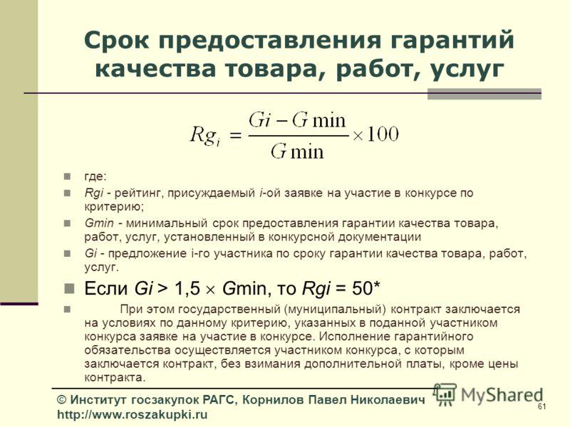 61 © Институт госзакупок РАГС, Корнилов Павел Николаевич http://www.roszakupki.ru Срок предоставления гарантий качества товара, работ, услуг где: Rgi - рейтинг, присуждаемый i-ой заявке на участие в конкурсе по критерию; Gmin - минимальный срок предо