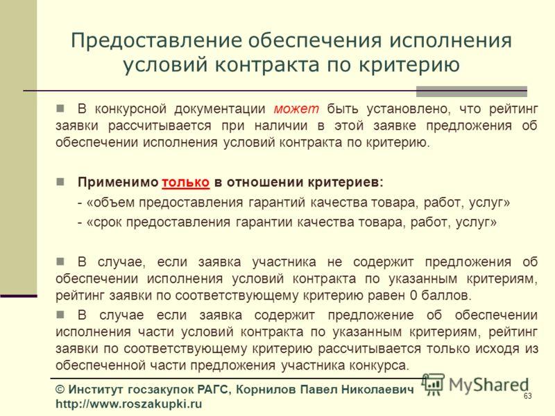 63 © Институт госзакупок РАГС, Корнилов Павел Николаевич http://www.roszakupki.ru Предоставление обеспечения исполнения условий контракта по критерию В конкурсной документации может быть установлено, что рейтинг заявки рассчитывается при наличии в эт