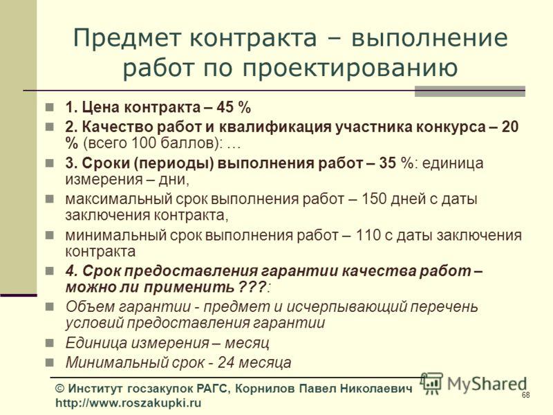 68 © Институт госзакупок РАГС, Корнилов Павел Николаевич http://www.roszakupki.ru Предмет контракта – выполнение работ по проектированию 1. Цена контракта – 45 % 2. Качество работ и квалификация участника конкурса – 20 % (всего 100 баллов): … 3. Срок