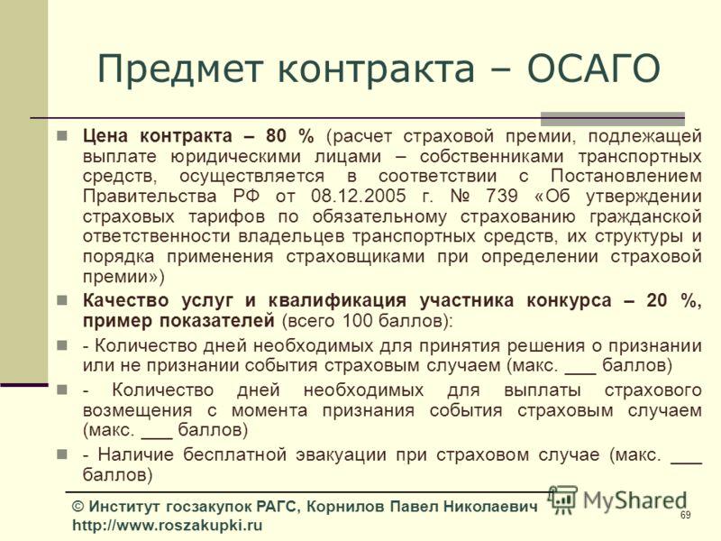 69 © Институт госзакупок РАГС, Корнилов Павел Николаевич http://www.roszakupki.ru Предмет контракта – ОСАГО Цена контракта – 80 % (расчет страховой премии, подлежащей выплате юридическими лицами – собственниками транспортных средств, осуществляется в