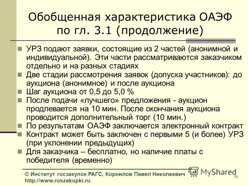 75 © Институт госзакупок РАГС, Корнилов Павел Николаевич http://www.roszakupki.ru Обобщенная характеристика ОАЭФ по гл. 3.1 (продолжение) УРЗ подают заявки, состоящие из 2 частей (анонимной и индивидуальной). Эти части рассматриваются заказчиком отде