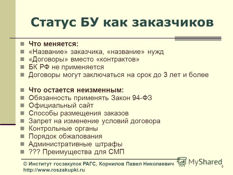 8 © Институт госзакупок РАГС, Корнилов Павел Николаевич http://www.roszakupki.ru Статус БУ как заказчиков Что меняется: «Название» заказчика, «название» нужд «Договоры» вместо «контрактов» БК РФ не применяется Договоры могут заключаться на срок до 3