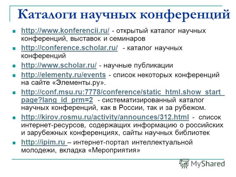 Каталоги научных конференций http://www.konferencii.ru/ - открытый каталог научных конференций, выставок и семинаров http://www.konferencii.ru/ http://conference.scholar.ru/ - каталог научных конференций http://conference.scholar.ru/ http://www.schol