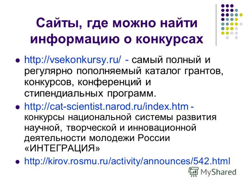 Сайты, где можно найти информацию о конкурсах http://vsekonkursy.ru/ - самый полный и регулярно пополняемый каталог грантов, конкурсов, конференций и стипендиальных программ. http://cat-scientist.narod.ru/index.htm - конкурсы национальной системы раз