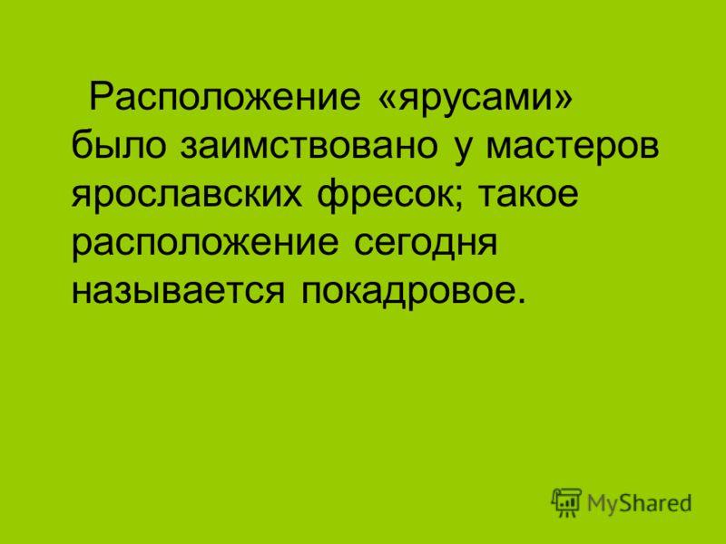Расположение «ярусами» было заимствовано у мастеров ярославских фресок; такое расположение сегодня называется покадровое.