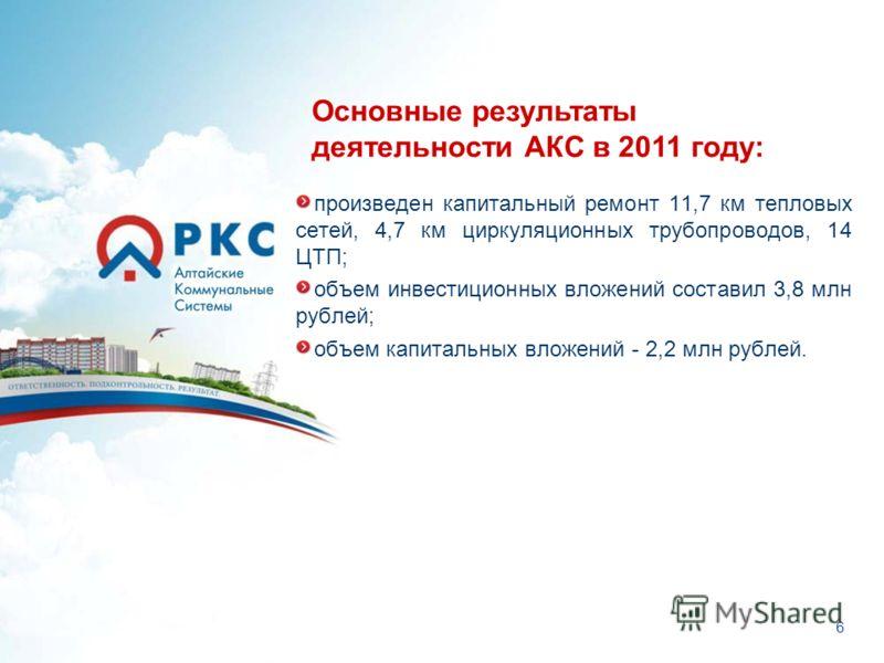 6 произведен капитальный ремонт 11,7 км тепловых сетей, 4,7 км циркуляционных трубопроводов, 14 ЦТП; объем инвестиционных вложений составил 3,8 млн рублей; объем капитальных вложений - 2,2 млн рублей. Основные результаты деятельности АКС в 2011 году: