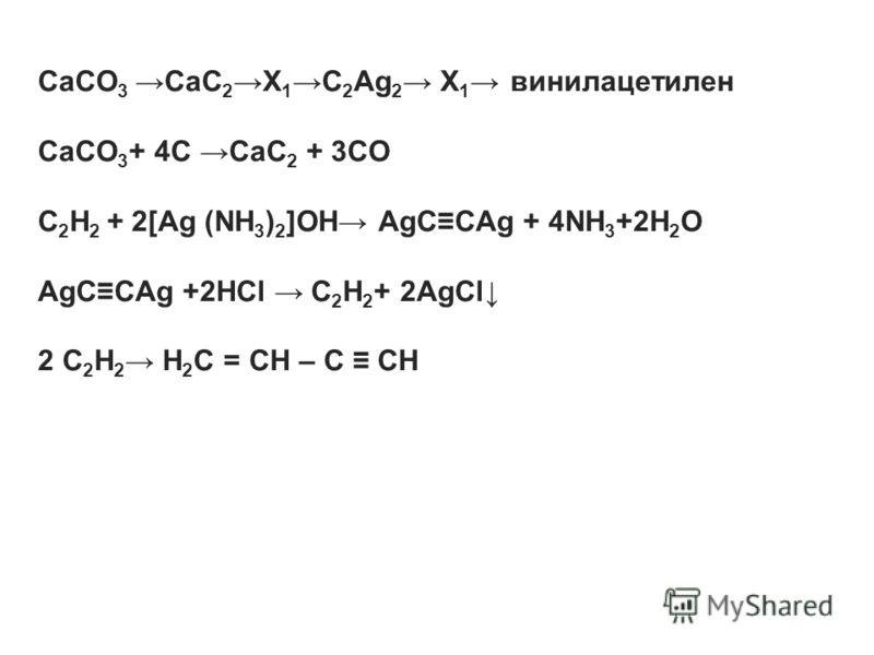 CaCO 3 CaC 2 X 1 C 2 Ag 2 X 1 винилацетилен CaCO 3 + 4С CaC 2 + 3СО C 2 H 2 + 2[Ag (NH 3 ) 2 ]OH AgCCAg + 4NH 3 +2H 2 O AgCCAg +2HCl C 2 H 2 + 2AgCl 2 C 2 H 2 H 2 C = CH – C CH