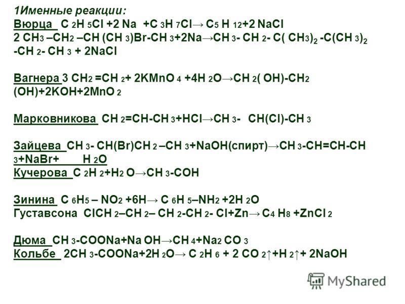 1Именные реакции: Вюрца С 2 Н 5 Cl +2 Na +C 3 H 7 Cl C 5 H 12 +2 NaCl 2 CH 3 –CH 2 –CH (CH 3 )Br-CH 3 +2NaCH 3 - CH 2 - C( CH 3 ) 2 -C(CH 3 ) 2 -CH 2 - CH 3 + 2NaCl Вагнера 3 CH 2 =CH 2 + 2KMnO 4 +4H 2 OCH 2 ( OH)-CH 2 (OH)+2KOH+2MnO 2 Марковникова С