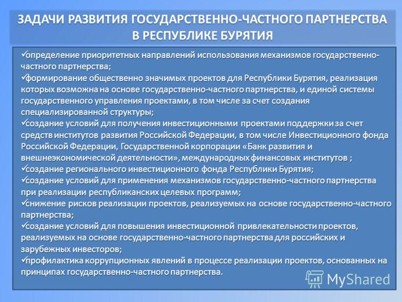 ЗАДАЧИ РАЗВИТИЯ ГОСУДАРСТВЕННО-ЧАСТНОГО ПАРТНЕРСТВА В РЕСПУБЛИКЕ БУРЯТИЯ определение приоритетных направлений использования механизмов государственно- частного партнерства; определение приоритетных направлений использования механизмов государственно-